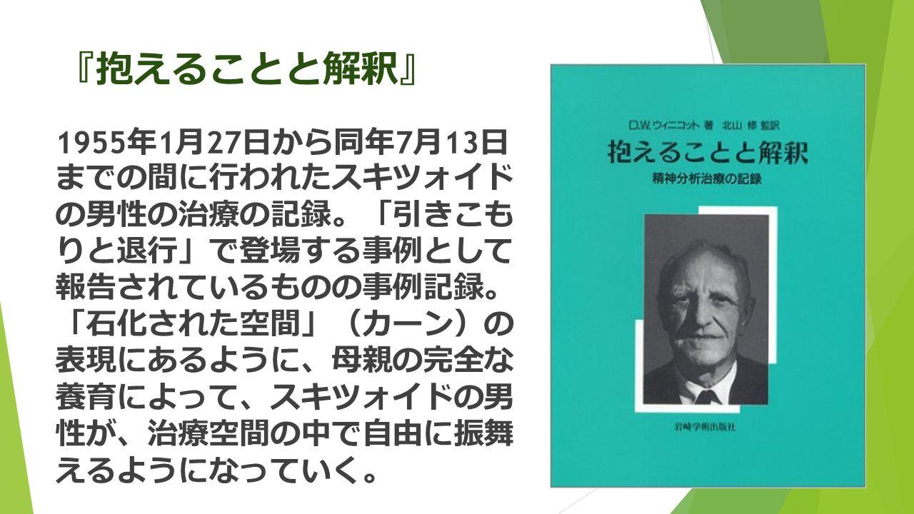 『 抱えることと解釈 』 1955 年 1 月 27 日から同年 7 月 13 日 までの間に行われたスキツォイド の男性の治療の記録 。「 引きこも りと退行 」 で登場する事例として 報告されているものの事例記録 。 「 石化された空間 」( カーン ) の 表現にあるように 、 母親の完全な 養育によって 、 スキツォイドの男 性が 、 治療空間の中で自由に振舞 えるようになっていく 。