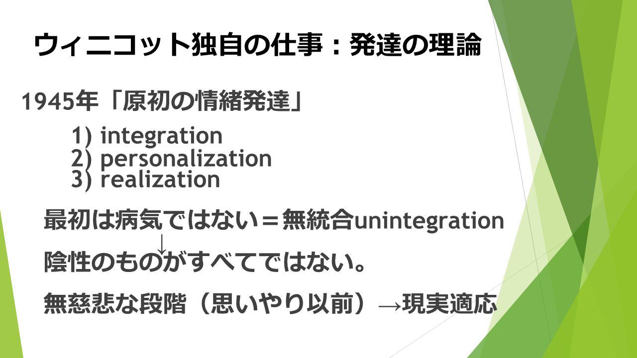 ウィニコット独自の仕事 : 発達の理論 1945 年 「 原初の情緒発達 」 1) integration 2) personalization 3) realization 最初は病気ではない = 無統合 unintegration ↓ 陰性のものがすべてではない 。 無慈悲な段階 ( 思いやり以前 ) → 現実適応