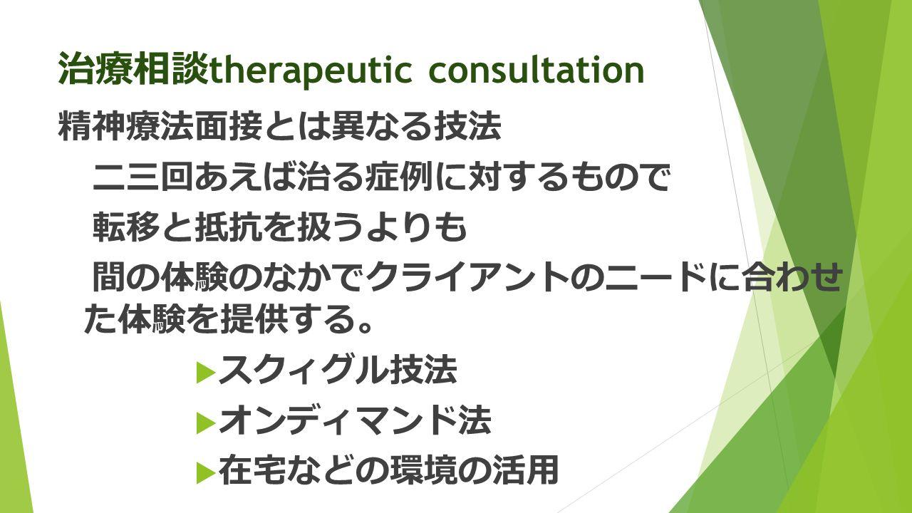 治療相談 therapeutic consultation 精神療法面接とは異なる技法 二三回あえば治る症例に対するもので 転移と抵抗を扱うよりも 間の体験のなかでクライアントのニードに合わせ た体験を提供する 。  スクィグル技法  オンディマンド法  在宅などの環境の活用