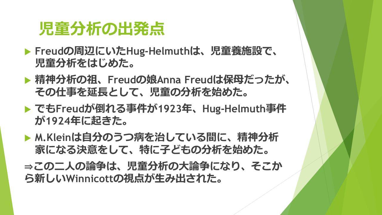 児童分析の出発点  Freud の周辺にいた Hug-Helmuth は 、 児童養施設で 、 児童分析をはじめた 。  精神分析の祖 、 Freud の娘 Anna Freud は保母だったが 、 その仕事を延長として 、 児童の分析を始めた 。  でも Freud が倒れる事件が 1923 年 、 Hug-Helmuth 事件 が 1924 年に起きた 。  M.Klein は自分のうつ病を治している間に 、 精神分析 家になる決意をして 、 特に子どもの分析を始めた 。 ⇒ この二人の論争は 、 児童分析の大論争になり 、 そこか ら新しい Winnicott の視点が生み出された 。