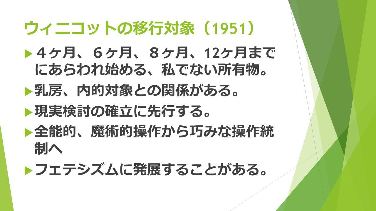 ウィニコットの移行対象 ( 1951 )  4 ヶ月 、6 ヶ月 、8 ヶ月 、 12 ヶ月まで にあらわれ始める 、 私でない所有物 。  乳房 、 内的対象との関係がある 。  現実検討の確立に先行する 。  全能的 、 魔術的操作から巧みな操作統 制へ  フェテシズムに発展することがある 。