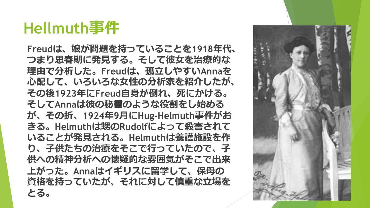 Hellmuth 事件 Freud は 、 娘が問題を持っていることを 1918 年代 、 つまり思春期に発見する 。 そして彼女を治療的な 理由で分析した 。 Freud は 、 孤立しやすい Anna を 心配して 、 いろいろな女性の分析家を紹介したが 、 その後 1923 年に Freud 自身が倒れ 、 死にかける 。 そして Anna は彼の秘書のような役割をし始める が 、 その折 、 1924 年 9 月に Hug-Helmuth 事件がお きる 。 Helmuth は甥の Rudolf によって殺害されて いることが発見される 。 Helmuth は養護施設を作 り 、 子供たちの治療をそこで行っていたので 、 子 供への精神分析への懐疑的な雰囲気がそこで出来 上がった 。 Anna はイギリスに留学して 、 保母の 資格を持っていたが 、 それに対して慎重な立場を とる 。
