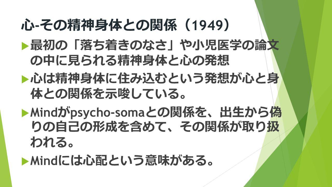 心 ‐ その精神身体との関係 ( 1949 )  最初の 「 落ち着きのなさ 」 や小児医学の論文 の中に見られる精神身体と心の発想  心は精神身体に住み込むという発想が心と身 体との関係を示唆している 。  Mind が psycho-soma との関係を 、 出生から偽 りの自己の形成を含めて 、 その関係が取り扱 われる 。  Mind には心配という意味がある 。