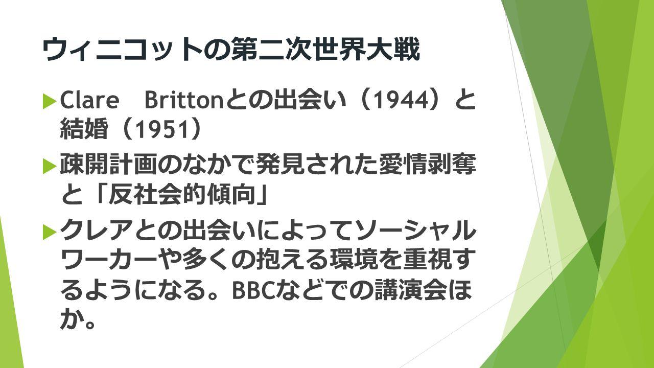 ウィニコットの第二次世界大戦  Clare Britton との出会い ( 1944 ) と 結婚 ( 1951 )  疎開計画のなかで発見された愛情剥奪 と 「 反社会的傾向 」  クレアとの出会いによってソーシャル ワーカーや多くの抱える環境を重視す るようになる 。 BBC などでの講演会ほ か 。