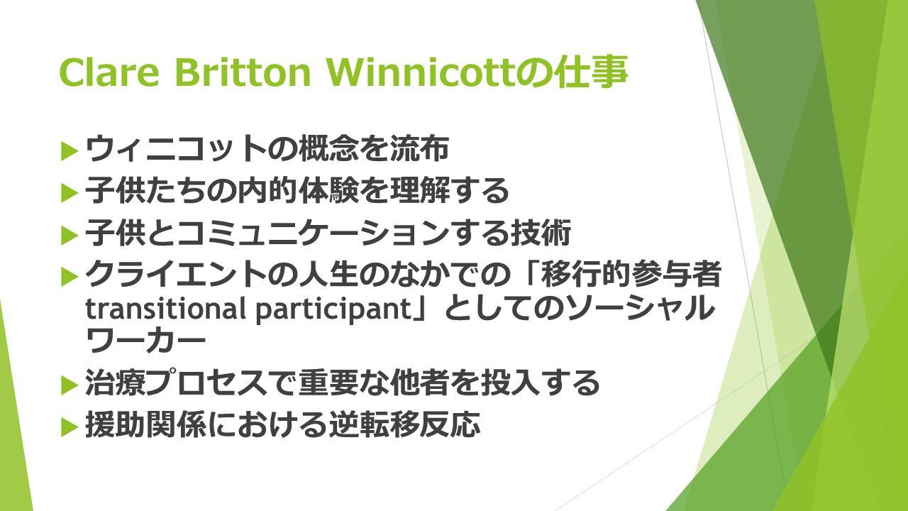 Clare Britton Winnicottの仕事  ウィニコットの概念を流布  子供たちの内的体験を理解する  子供とコミュニケーションする技術  クライエントの人生のなかでの 「 移行的参与者 transitional participant 」 としてのソーシャル ワーカー  治療プロセスで重要な他者を投入する  援助関係における逆転移反応