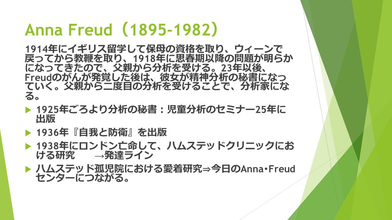 Anna Freud ( 1895-1982 ) 1914 年にイギリス留学して保母の資格を取り 、 ウィーンで 戻ってから教鞭を取り 、 1918 年に思春期以降の問題が明らか になってきたので 、 父親から分析を受ける 。 23 年以後 、 Freud のがんが発覚した後は 、 彼女が精神分析の秘書になっ ていく 。 父親から二度目の分析を受けることで 、 分析家にな る 。  1925 年ごろより分析の秘書 : 児童分析のセミナー 25 年に 出版  1936 年 『 自我と防衛 』 を出版  1938 年にロンドン亡命して 、 ハムステッドクリニックにお ける研究 → 発達ライン  ハムステッド孤児院における愛着研究 ⇒ 今日の Anna ・ Freud センターにつながる 。