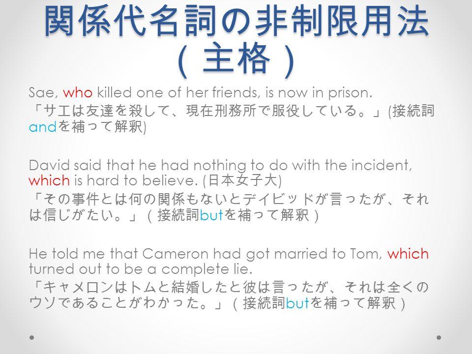 関係代名詞の非制限用法 (主格) Sae, who killed one of her friends, is now in prison.