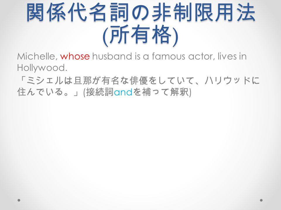 関係代名詞の非制限用法 ( 所有格 ) Michelle, whose husband is a famous actor, lives in Hollywood.