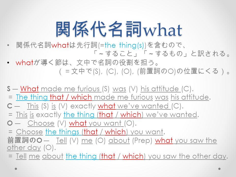 関係代名詞 what 関係代名詞 what は先行詞 (=the thing(s)) を含むので、 「~すること」「~するもの」と訳される。 what が導く節は、文中で名詞の役割を担う。 (=文中で (S), (C), (O), ( 前置詞の O) の位置にくる)。 S ― What made me furious (S) was (V) his attitude (C).