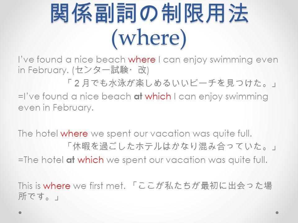 関係副詞の制限用法 (where) I've found a nice beach where I can enjoy swimming even in February.
