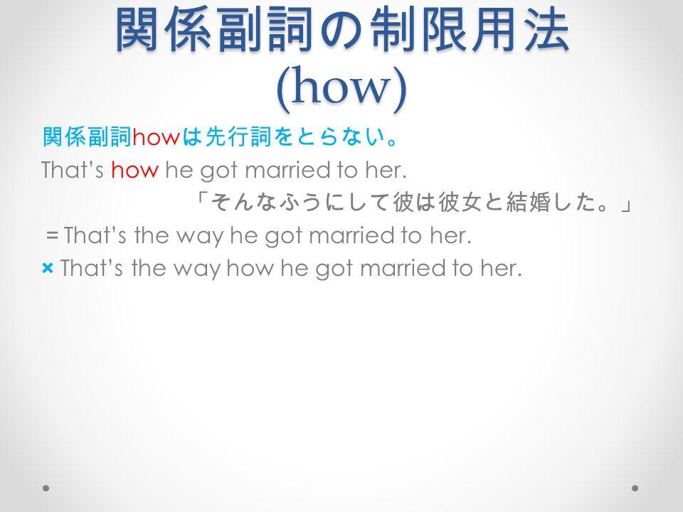 関係副詞の制限用法 (how) 関係副詞 how は先行詞をとらない。 That's how he got married to her.
