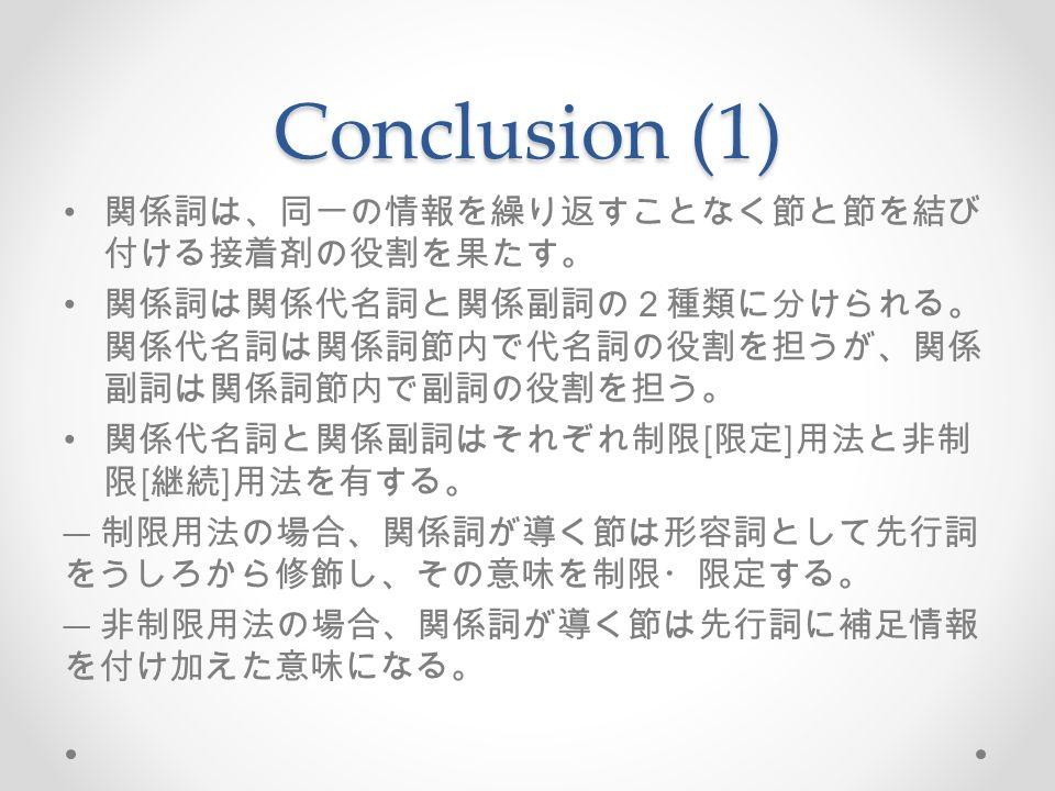 Conclusion (1) 関係詞は、同一の情報を繰り返すことなく節と節を結び 付ける接着剤の役割を果たす。 関係詞は関係代名詞と関係副詞の2種類に分けられる。 関係代名詞は関係詞節内で代名詞の役割を担うが、関係 副詞は関係詞節内で副詞の役割を担う。 関係代名詞と関係副詞はそれぞれ制限 [ 限定 ] 用法と非制 限 [ 継続 ] 用法を有する。 ― 制限用法の場合、関係詞が導く節は形容詞として先行詞 をうしろから修飾し、その意味を制限・限定する。 ― 非制限用法の場合、関係詞が導く節は先行詞に補足情報 を付け加えた意味になる。