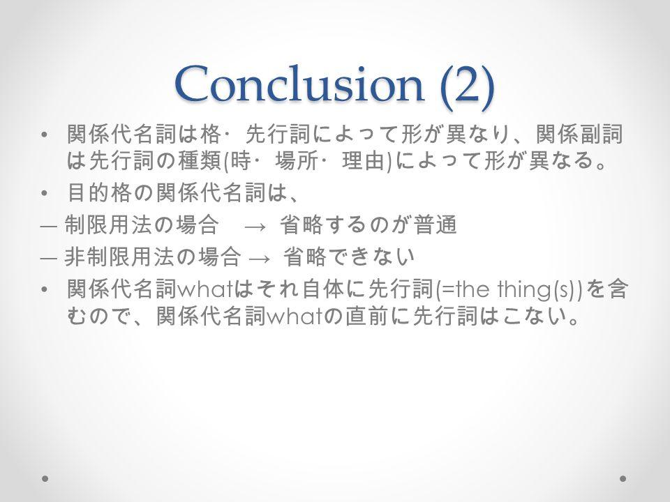 Conclusion (2) 関係代名詞は格・先行詞によって形が異なり、関係副詞 は先行詞の種類 ( 時・場所・理由 ) によって形が異なる。 目的格の関係代名詞は、 ― 制限用法の場合 → 省略するのが普通 ― 非制限用法の場合 → 省略できない 関係代名詞 what はそれ自体に先行詞 (=the thing(s)) を含 むので、関係代名詞 what の直前に先行詞はこない。