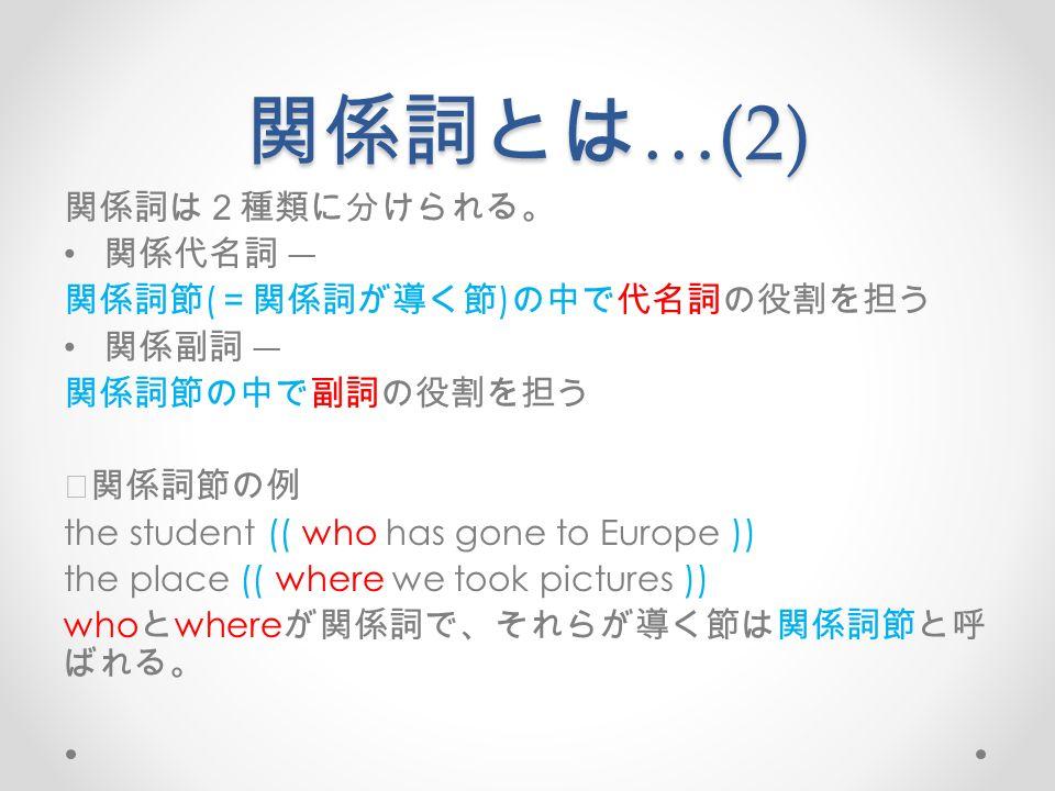 関係詞とは …(2) 関係詞は2種類に分けられる。 関係代名詞 ― 関係詞節 ( =関係詞が導く節 ) の中で代名詞の役割を担う 関係副詞 ― 関係詞節の中で副詞の役割を担う ※関係詞節の例 the student (( who has gone to Europe )) the place (( where we took pictures )) who と where が関係詞で、それらが導く節は関係詞節と呼 ばれる。