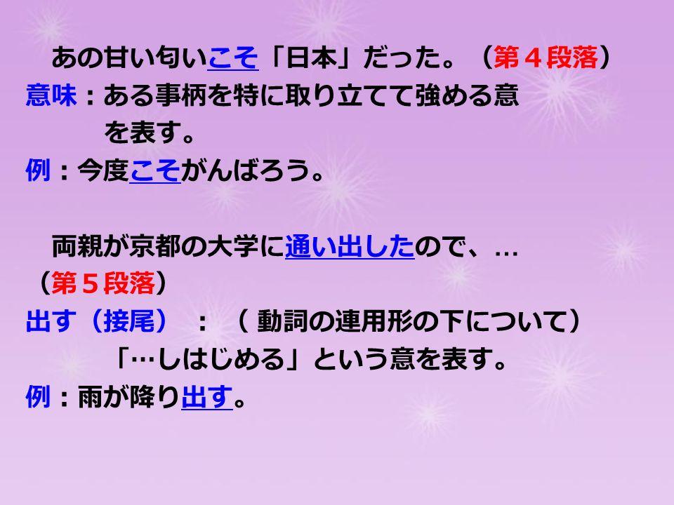 あの甘い匂いこそ「日本」だった。(第4段落) 意味:ある事柄を特に取り立てて強める意 を表す。 例:今度こそがんばろう。 両親が京都の大学に通い出したので、 … (第5段落) 出す(接尾) : ( 動詞の連用形の下について) 「 … しはじめる」という意を表す。 例:雨が降り出す。