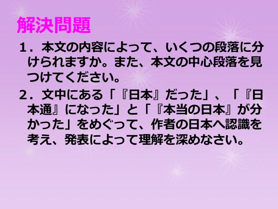 解決問題 1.本文の内容によって、いくつの段落に分 けられますか。また、本文の中心段落を見 つけてください。 2.文中にある「『日本』だった」、「『日 本通』になった」と「『本当の日本』が分 かった」をめぐって、作者の日本へ認識を 考え、発表によって理解を深めなさい。