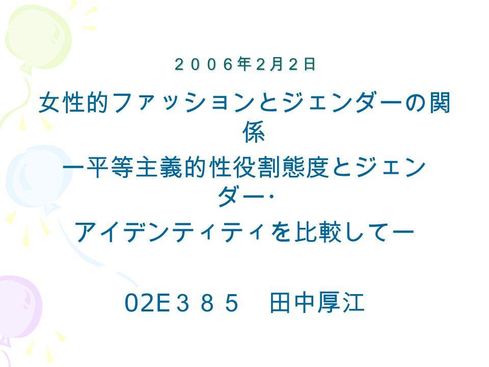 2006年2月2日 2006年2月2日 女性的ファッションとジェンダーの関 係 ー平等主義的性役割態度とジェン ダー・ アイデンティティを比較してー 02E 385 田中厚江
