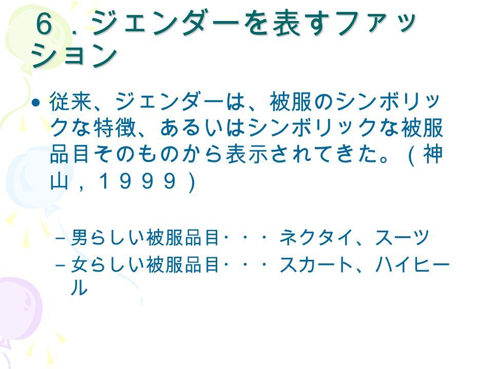 6.ジェンダーを表すファッ ション 従来、ジェンダーは、被服のシンボリッ クな特徴、あるいはシンボリックな被服 品目そのものから表示されてきた。(神 山,1999) – 男らしい被服品目・・・ネクタイ、スーツ – 女らしい被服品目・・・スカート、ハイヒー ル