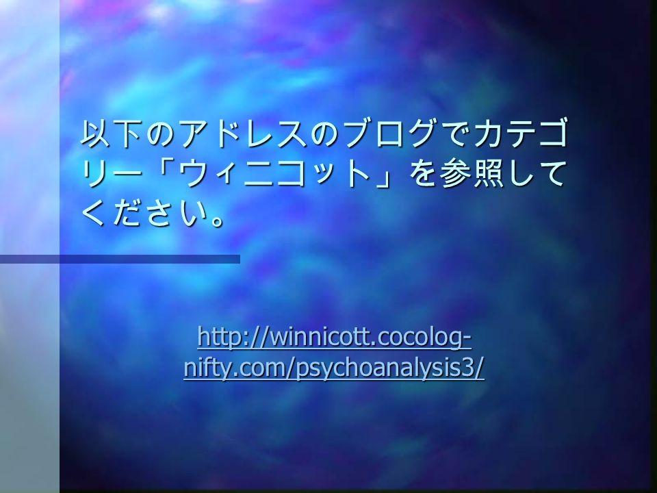 以下のアドレスのブログでカテゴ リー「ウィニコット」を参照して ください。 http://winnicott.cocolog- nifty.com/psychoanalysis3/ http://winnicott.cocolog- nifty.com/psychoanalysis3/
