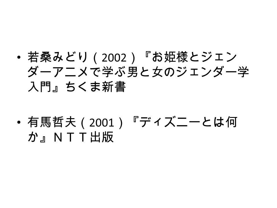 若桑みどり( 2002 )『お姫様とジェン ダーアニメで学ぶ男と女のジェンダー学 入門』ちくま新書 有馬哲夫( 2001 )『ディズニーとは何 か』NTT出版