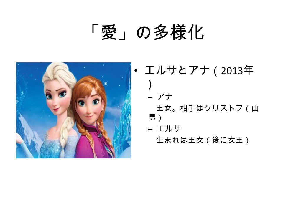 「愛」の多様化 エルサとアナ( 2013 年 ) – アナ 王女。相手はクリストフ(山 男) – エルサ 生まれは王女(後に女王)