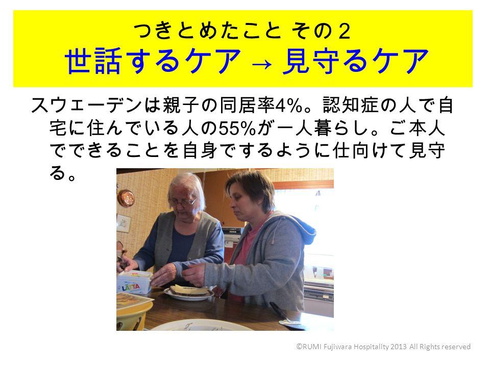 つきとめたこと その2 世話するケア → 見守るケア ©RUMI Fujiwara Hospitality 2013 All Rights reserved スウェーデンは親子の同居率 4% 。認知症の人で自 宅に住んでいる人の 55% が一人暮らし。ご本人 でできることを自身でするように仕向けて見守 る。