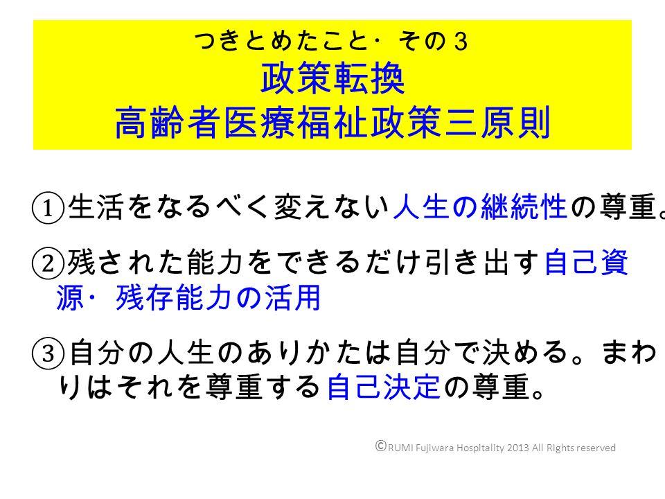 つきとめたこと・その3 政策転換 高齢者医療福祉政策三原則 ① 生活をなるべく変えない人生の継続性の尊重。 ② 残された能力をできるだけ引き出す自己資 源・残存能力の活用 ③ 自分の人生のありかたは自分で決める。まわ りはそれを尊重する自己決定の尊重。 © RUMI Fujiwara Hospitality 2013 All Rights reserved