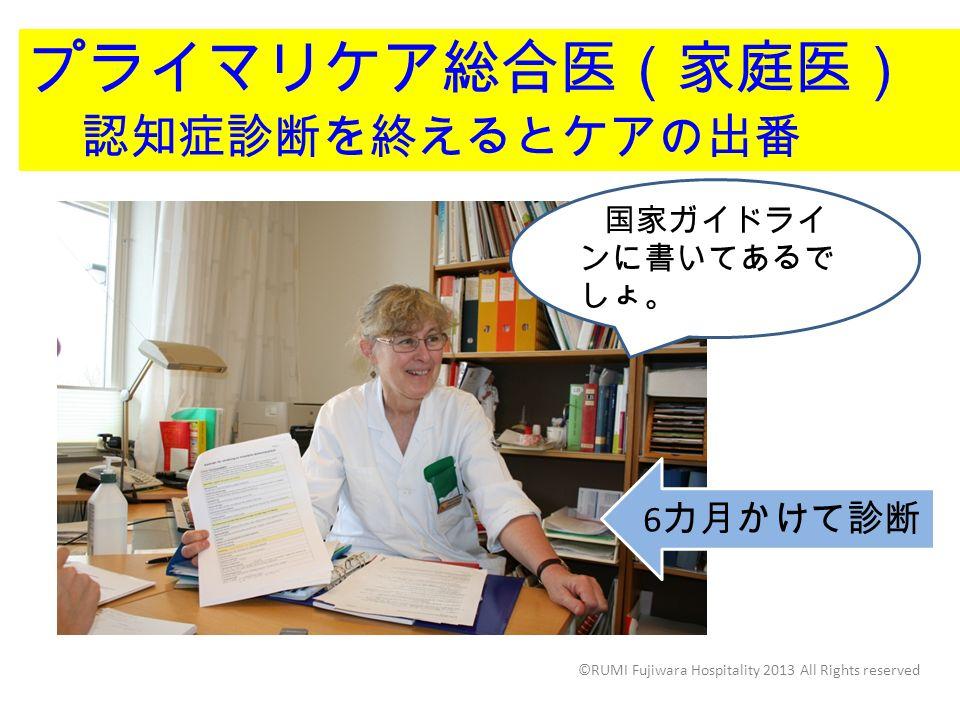 プライマリケア総合医(家庭医) 認知症診断を終えるとケアの出番 し 国家ガイドライ ンに書いてあるで しょ。 6 カ月かけて診断 ©RUMI Fujiwara Hospitality 2013 All Rights reserved