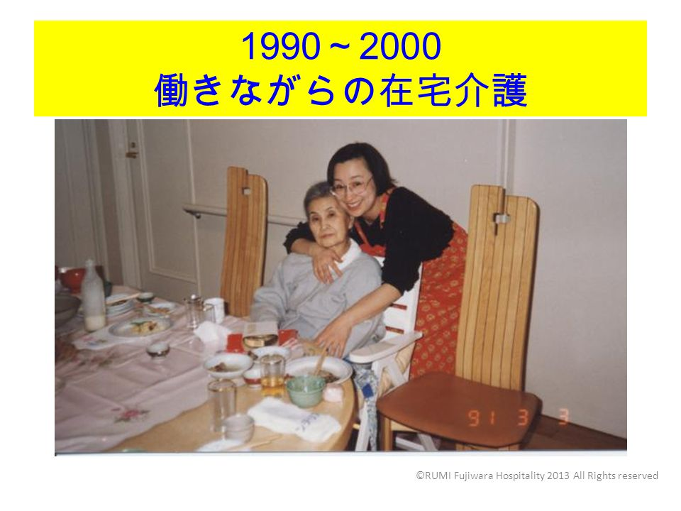 1990 ~ 2000 働きながらの在宅介護 ©RUMI Fujiwara Hospitality 2013 All Rights reserved