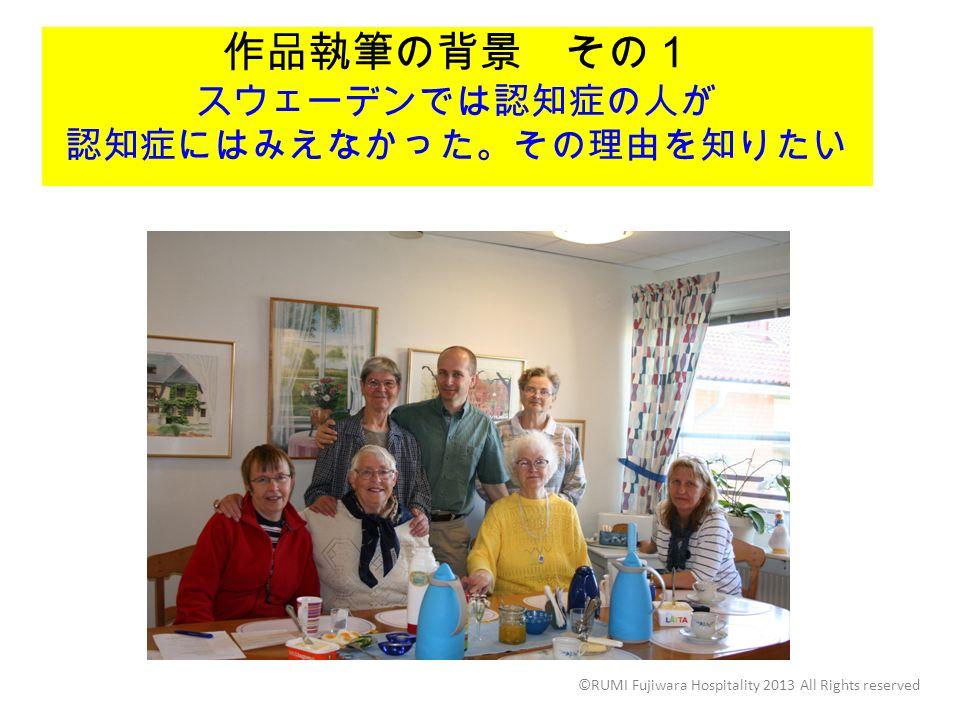 作品執筆の背景 その1 スウェーデンでは認知症の人が 認知症にはみえなかった。その理由を知りたい ©RUMI Fujiwara Hospitality 2013 All Rights reserved