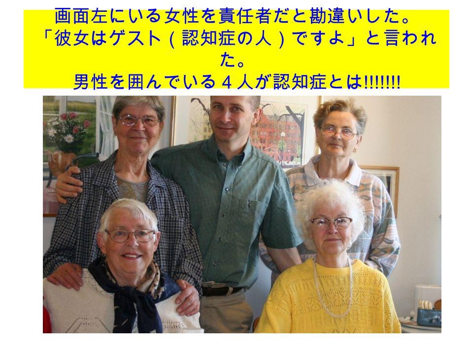 画面左にいる女性を責任者だと勘違いした。 「彼女はゲスト(認知症の人)ですよ」と言われ た。 男性を囲んでいる4人が認知症とは !!!!!!!