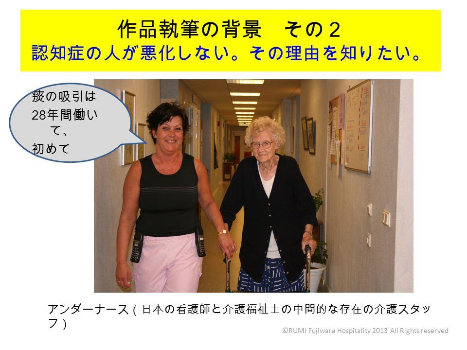 作品執筆の背景 その2 認知症の人が悪化しない。その理由を知りたい。 ©RUMI Fujiwara Hospitality 2013 All Rights reserved アンダーナース(日本の看護師と介護福祉士の中間的な存在の介護スタッ フ) 痰の吸引は 28 年間働い て、 初めて