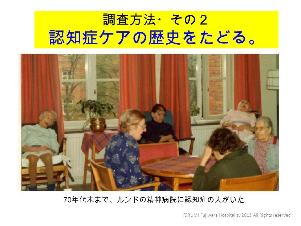調査方法・その2 認知症ケアの歴史をたどる。 ©RUMI Fujiwara Hospitality 2013 All Rights reserved 70 年代末まで、ルンドの精神病院に認知症の人がいた