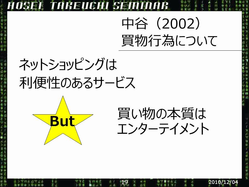 中谷(2002) 買物行為について ネットショッピングは 利便性のあるサービス 買い物の本質は エンターテイメント But 2010/12/04 19