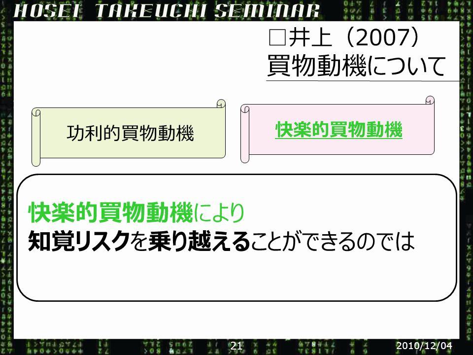 □井上(2007) 買物動機について 快楽的買物動機により 知覚リスクを乗り越えることができるのでは 功利的買物動機 快楽的買物動機 2010/12/04 21