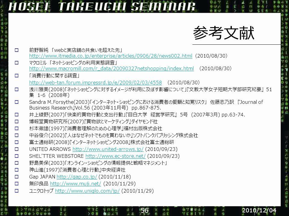  前野智純 「webと実店舗の共食いを超えた先」 http://www.itmedia.co.jp/enterprise/articles/0906/28/news002.html(2010/08/30) http://www.itmedia.co.jp/enterprise/articles/0906/28/news002.html  マクロミル 「ネットショッピングの利用実態調査」 http://www.macromill.com/r_data/20090327netshopping/index.html (2010/08/30) http://www.macromill.com/r_data/20090327netshopping/index.html  「消費行動に関する調査」 http://web-tan.forum.impressrd.jp/e/2009/02/03/4558http://web-tan.forum.impressrd.jp/e/2009/02/03/4558 (2010/08/30)  浅川雅美(2008)「ネットショッピングに対するイメージが利用に及ぼす影響について」『文教大学女子短期大学部研究紀要』 51 集 1-6 (2008年)  Sandra M.Forsythe(2003)「インターネット・ショッピングにおける消費者の愛顧と知覚リスク」 佐藤志乃訳 『Journal of Business Research』Vol.56 (2003年11月号) pp.867-875.