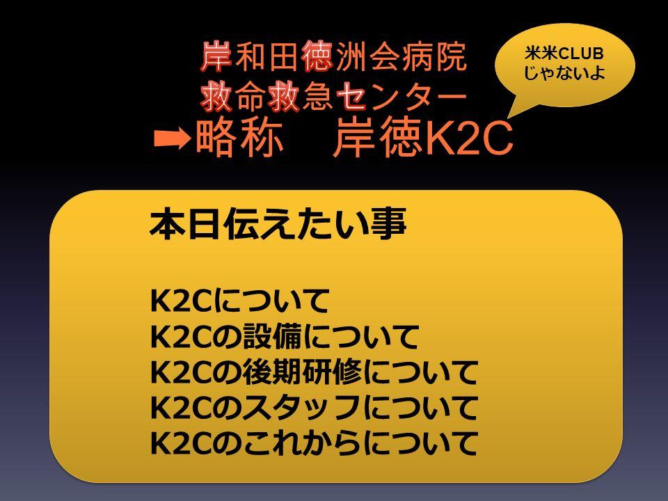 ➡略称 岸徳 K2C 本日伝えたい事 K2Cについて K2Cの設備について K2Cの後期研修について K2Cのスタッフについて K2Cのこれからについて 米米 CLUB じゃないよ