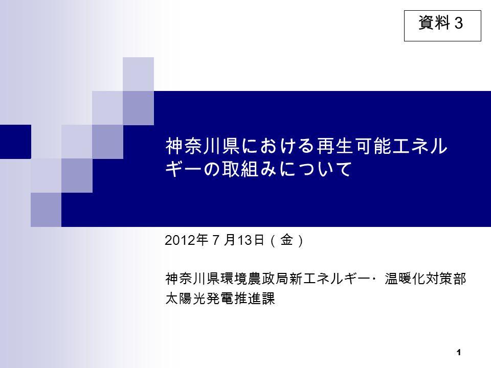 1 神奈川県における再生可能エネル ギーの取組みについて 2012 年7月 13 日(金) 神奈川県環境農政局新エネルギー・温暖化対策部 太陽光発電推進課 資料3