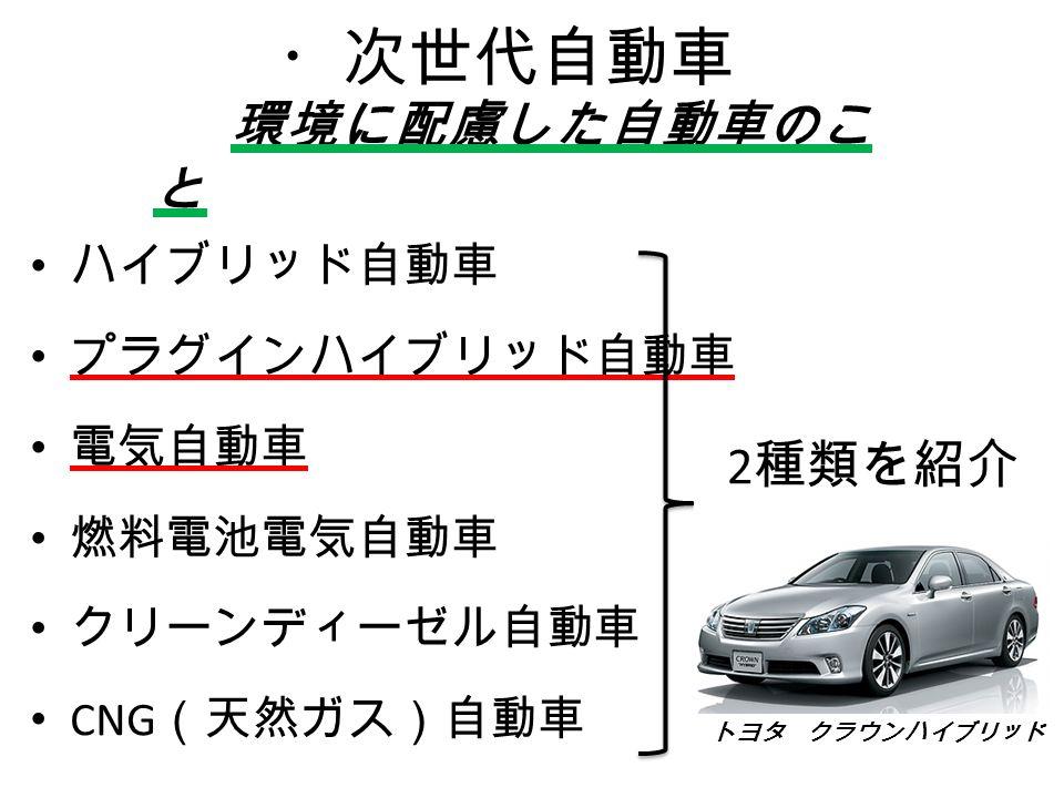 ・次世代自動車 ハイブリッド自動車 プラグインハイブリッド自動車 電気自動車 燃料電池電気自動車 クリーンディーゼル自動車 CNG (天然ガス)自動車 環境に配慮した自動車のこ と 2 種類を紹介 トヨタ クラウンハイブリッド