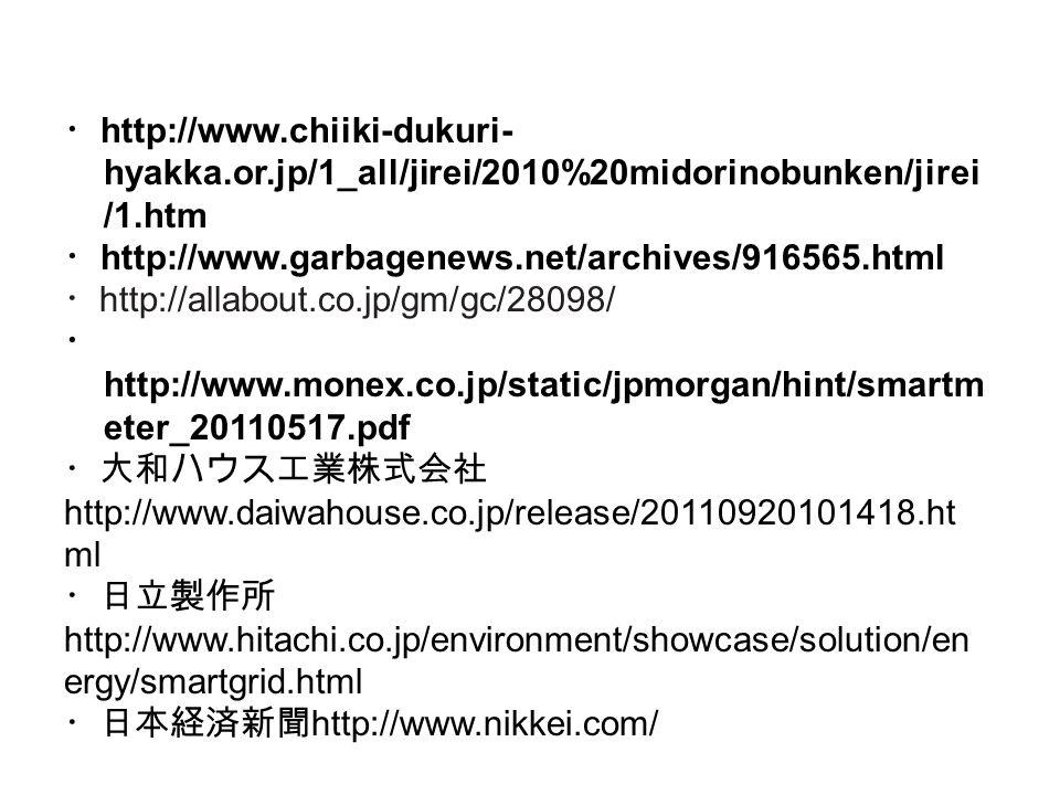・ http://www.chiiki-dukuri- hyakka.or.jp/1_all/jirei/2010%20midorinobunken/jirei /1.htm ・ http://www.garbagenews.net/archives/916565.html ・ http://allabout.co.jp/gm/gc/28098/ ・ http://www.monex.co.jp/static/jpmorgan/hint/smartm eter_20110517.pdf ・大和ハウス工業株式会社 http://www.daiwahouse.co.jp/release/20110920101418.ht ml ・日立製作所 http://www.hitachi.co.jp/environment/showcase/solution/en ergy/smartgrid.html ・日本経済新聞 http://www.nikkei.com/