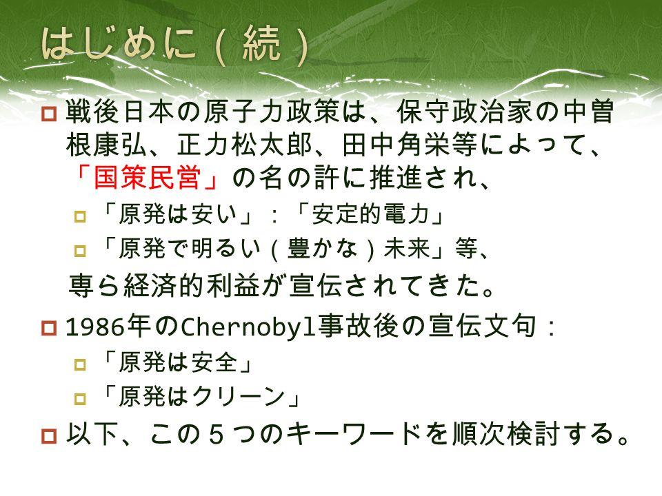  戦後日本の原子力政策は、保守政治家の中曽 根康弘、正力松太郎、田中角栄等によって、 「国策民営」の名の許に推進され、  「原発は安い」:「安定的電力」  「原発で明るい(豊かな)未来」等、 専ら経済的利益が宣伝されてきた。  1986 年の Chernobyl 事故後の宣伝文句:  「原発は安全」  「原発はクリーン」  以下、この5つのキーワードを順次検討する。