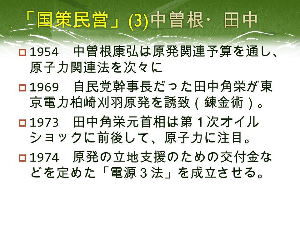  1954 中曽根康弘は原発関連予算を通し、 原子力関連法を次々に  1969 自民党幹事長だった田中角栄が東 京電力柏崎刈羽原発を誘致(錬金術)。  1973 田中角栄元首相は第1次オイル ショックに前後して、原子力に注目。  1974 原発の立地支援のための交付金な どを定めた「電源3法」を成立させる。