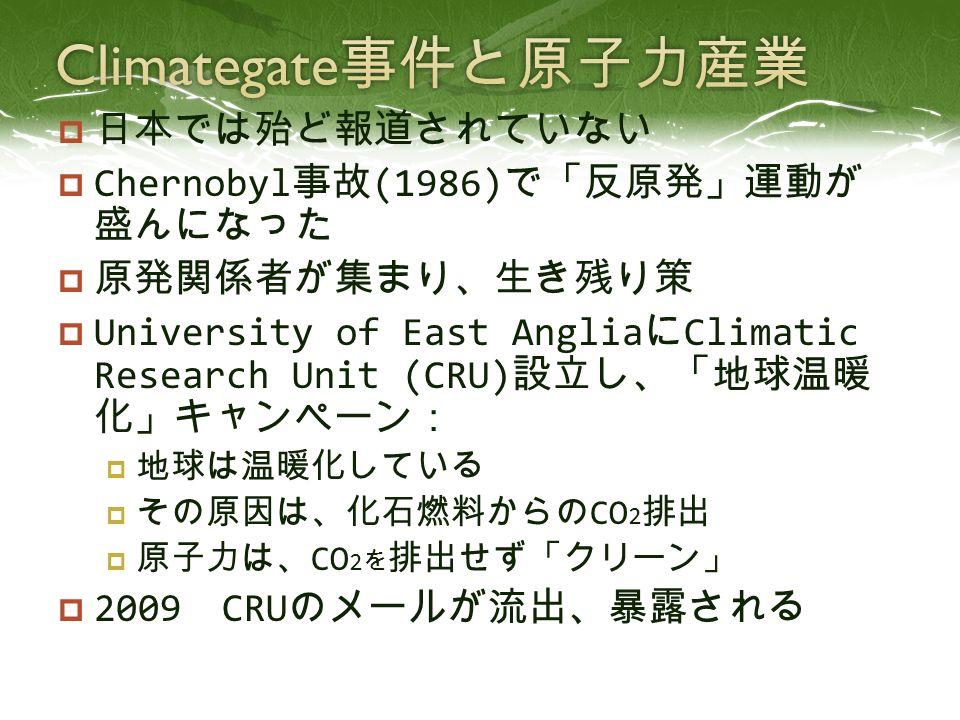  日本では殆ど報道されていない  Chernobyl 事故 (1986) で「反原発」運動が 盛んになった  原発関係者が集まり、生き残り策  University of East Anglia に Climatic Research Unit (CRU) 設立し、「地球温暖 化」キャンペーン:  地球は温暖化している  その原因は、化石燃料からの CO 2 排出  原子力は、 CO 2 を 排出せず「クリーン」  2009 CRU のメールが流出、暴露される