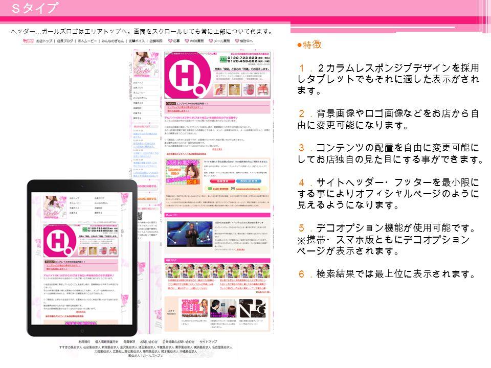 7 Sタイプ ● 特徴 1.2カラムレスポンジブデザインを採用 しタブレットでもそれに適した表示がされ ます。 2.背景画像やロゴ画像などをお店から自 由に変更可能になります。 3.コンテンツの配置を自由に変更可能に してお店独自の見た目にする事ができます。 4.サイトヘッダー・フッターを最小限に する事によりオフィシャルページのように 見えるようになります。 5.デコオプション機能が使用可能です。 ※携帯・スマホ版ともにデコオプション ページが表示されます。 6.検索結果では最上位に表示されます。 ヘッダー … ガールズロゴはエリアトップへ。画面をスクロールしても常に上部についてきます。