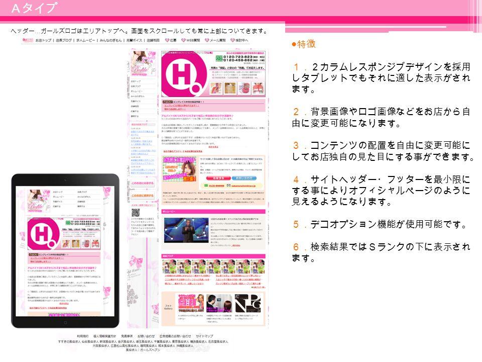 8 ● 特徴 1.2カラムレスポンジブデザインを採用 しタブレットでもそれに適した表示がされ ます。 2.背景画像やロゴ画像などをお店から自 由に変更可能になります。 3.コンテンツの配置を自由に変更可能に してお店独自の見た目にする事ができます。 4.サイトヘッダー・フッターを最小限に する事によりオフィシャルページのように 見えるようになります。 5.デコオプション機能が使用可能です。 6.検索結果ではSランクの下に表示され ます。 Aタイプ ヘッダー … ガールズロゴはエリアトップへ。画面をスクロールしても常に上部についてきます。