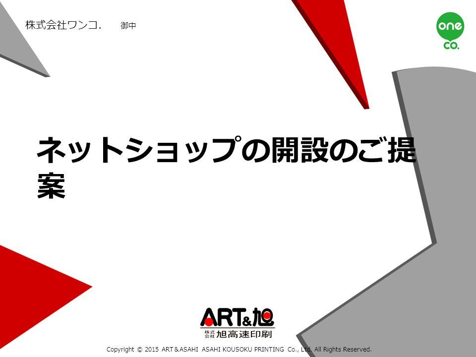ネットショップの開設のご提 案 株式会社ワンコ. 御中 Copyright © 2015 ART&ASAHI ASAHI KOUSOKU PRINTING Co., Ltd.