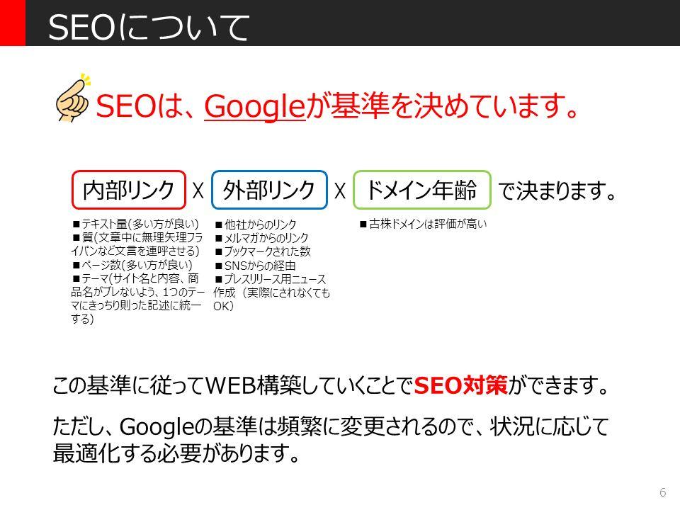 6 SEOは、Googleが基準を決めています。 SEOについて 内部リンク 外部リンク ドメイン年齢 ☓ ☓ で決まります。 ■テキスト量(多い方が良い) ■質(文章中に無理矢理フラ イパンなど文言を連呼させる) ■ページ数(多い方が良い) ■テーマ(サイト名と内容、商 品名がブレないよう、1つのテー マにきっちり則った記述に統一 する) ■他社からのリンク ■メルマガからのリンク ■ブックマークされた数 ■SNSからの経由 ■プレスリリース用ニュース 作成(実際にされなくても OK) この基準に従ってWEB構築していくことでSEO対策ができます。 ただし、Googleの基準は頻繁に変更されるので、状況に応じて 最適化する必要があります。 ■古株ドメインは評価が高い