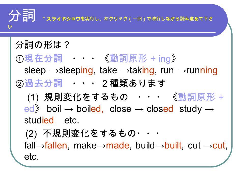 分詞 *スライドショウを実行し、左クリック(一回)で改行しながら読み進めて下さ い 分詞の形は? ①現在分詞 ・・・《動詞原形 + ing 》 sleep →sleeping, take →taking, run →running ②過去分詞 ・・・2種類あります (1) 規則変化をするもの ・・・ 《動詞原形 + ed 》 boil → boiled, close → closed study → studied etc.
