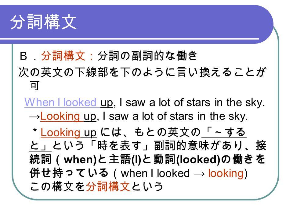 分詞構文 B.分詞構文:分詞の副詞的な働き 次の英文の下線部を下のように言い換えることが 可 When I looked up, I saw a lot of stars in the sky.