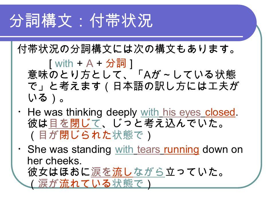 分詞構文:付帯状況 付帯状況の分詞構文には次の構文もあります。 [ with + A + 分詞 ] 意味のとり方として、「 A が~している状態 で」と考えます(日本語の訳し方には工夫が いる)。 ・ He was thinking deeply with his eyes closed.